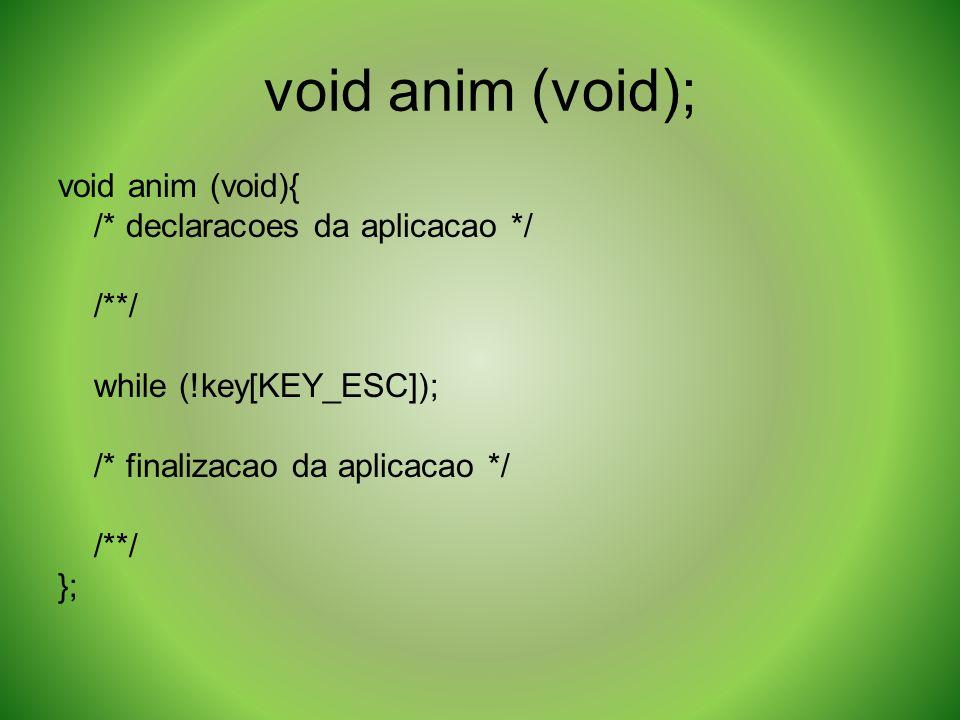 void anim (void); void anim (void){ /* declaracoes da aplicacao */ /**/ while (!key[KEY_ESC]); /* finalizacao da aplicacao */ };